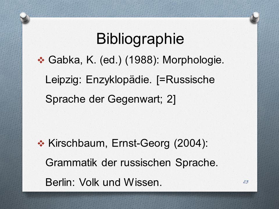 Bibliographie Gabka, K. (ed.) (1988): Morphologie. Leipzig: Enzyklopädie. [=Russische Sprache der Gegenwart; 2]